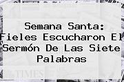 Semana Santa: Fieles Escucharon El <b>Sermón De Las Siete Palabras</b>