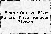 Semar Activa Plan Marina Ante <b>huracán Blanca</b>