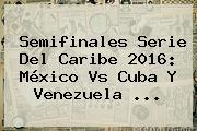 Semifinales <b>Serie Del Caribe 2016</b>: <b>México Vs Cuba</b> Y Venezuela <b>...</b>