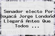 Senador <b>electo</b> Por Boyacá Jorge Londoño Llegará Antes Que Todos ...