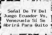 Señal De TV Del Juego <b>Ecuador Vs. Venezuela</b> Sí Se Abrirá Para Quito