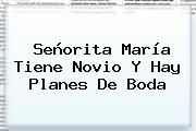 Señorita María Tiene Novio Y Hay Planes De Boda