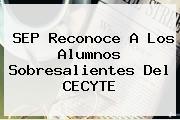 SEP Reconoce A Los Alumnos Sobresalientes Del <b>CECYTE</b>