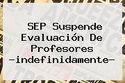 <b>SEP</b> Suspende Evaluación De Profesores ?indefinidamente?
