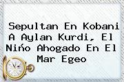Sepultan En Kobani A <b>Aylan Kurdi</b>, El Niño Ahogado En El Mar Egeo