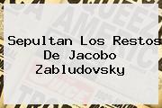Sepultan Los Restos De <b>Jacobo Zabludovsky</b>