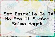 Ser Estrella De TV No Era Mi Sueño: <b>Salma Hayek</b>