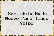 Ser ídolo No Es Nuevo Para <b>Tiago Volpi</b>