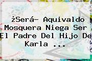 ¿Será? Aquivaldo Mosquera Niega Ser El Padre Del Hijo De <b>Karla</b> <b>...</b>