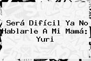 Será Difícil Ya No Hablarle A Mi Mamá: <b>Yuri</b>