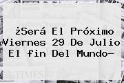 ¿Será El Próximo Viernes <b>29 De Julio</b> El <b>fin Del Mundo</b>?