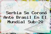 Serbia Se Coronó Ante Brasil En El <b>Mundial Sub-20</b>