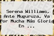 <b>Serena Williams</b>, Ante Muguruza, Va Por Mucha Más Gloria En <b>...</b>
