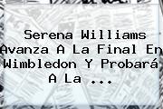 <b>Serena Williams</b> Avanza A La Final En Wimbledon Y Probará A La <b>...</b>