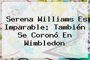 <b>Serena Williams</b> Es Imparable: También Se Coronó En Wimbledon