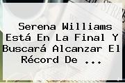 <b>Serena Williams</b> Está En La Final Y Buscará Alcanzar El Récord De <b>...</b>