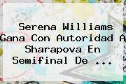 <b>Serena Williams</b> Gana Con Autoridad A Sharapova En Semifinal De <b>...</b>