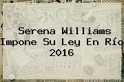 <b>Serena Williams</b> Impone Su Ley En Río 2016