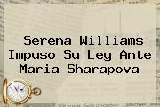 <b>Serena Williams</b> Impuso Su Ley Ante Maria Sharapova