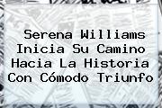 <b>Serena Williams</b> Inicia Su Camino Hacia La Historia Con Cómodo Triunfo