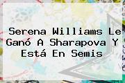 <b>Serena Williams</b> Le Ganó A Sharapova Y Está En Semis