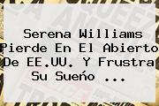 <b>Serena Williams</b> Pierde En El Abierto De EE.UU. Y Frustra Su Sueño <b>...</b>