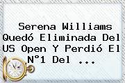 Serena Williams Quedó Eliminada Del <b>US Open</b> Y Perdió El N°1 Del ...
