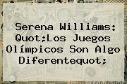 <b>Serena Williams</b>: Quot;Los Juegos Olímpicos Son Algo Diferentequot;
