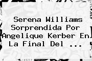<b>Serena Williams</b> Sorprendida Por Angelique Kerber En La Final Del <b>...</b>