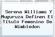 <b>Serena Williams</b> Y Muguruza Definen El Título Femenino De Wimbledon