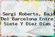 Sergi Roberto, Baja Del <b>Barcelona</b> Entre Siete Y Diez Días