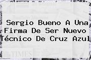 <b>Sergio Bueno</b> A Una Firma De Ser Nuevo Técnico De Cruz Azul