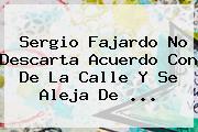 <b>Sergio Fajardo</b> No Descarta Acuerdo Con De La Calle Y Se Aleja De ...