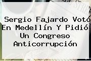 <b>Sergio Fajardo</b> Votó En Medellín Y Pidió Un Congreso Anticorrupción