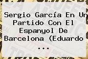 <b>Sergio García</b> En Un Partido Con El Espanyol De Barcelona (Eduardo <b>...</b>