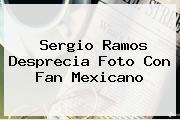 <b>Sergio Ramos</b> Desprecia Foto Con Fan Mexicano