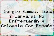 <b>Sergio Ramos</b>, Isco Y Carvajal No Enfrentarán A Colombia Con España