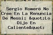 <b>Sergio Romero</b> No Cree En La Renuncia De Messi: &quot;Lo Dijo En Caliente&quot;