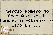 <b>Sergio Romero</b> No Cree Que Messi Renuncie: ?Seguro Lo Dijo En ...