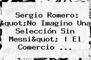 <b>Sergio Romero</b>: &quot;No Imagino Una Selección Sin Messi&quot; | El Comercio ...