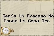 Sería Un Fracaso No Ganar La <b>Copa Oro</b>