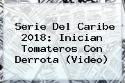 <b>Serie Del Caribe 2018</b>: Inician Tomateros Con Derrota (Video)