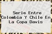 Serie Entre <b>Colombia</b> Y <b>Chile</b> En La <b>Copa Davis</b>