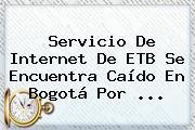 Servicio De Internet De <b>ETB</b> Se Encuentra Caído En Bogotá Por <b>...</b>