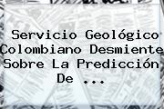 Servicio Geológico Colombiano Desmiente Sobre La Predicción De ...