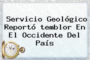 Servicio Geológico Reportó <b>temblor</b> En El Occidente Del País