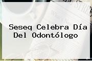 Seseq Celebra <b>Día Del Odontólogo</b>