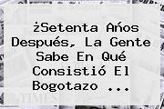 ¿Setenta Años Después, La Gente Sabe En Qué Consistió El <b>Bogotazo</b> ...