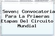 <i>Seven: Convocatoria Para La Primeras Etapas Del Circuito Mundial</i>