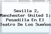 Sevilla 2, <b>Manchester United</b> 1: Pesadilla En El Teatro De Los Sueños